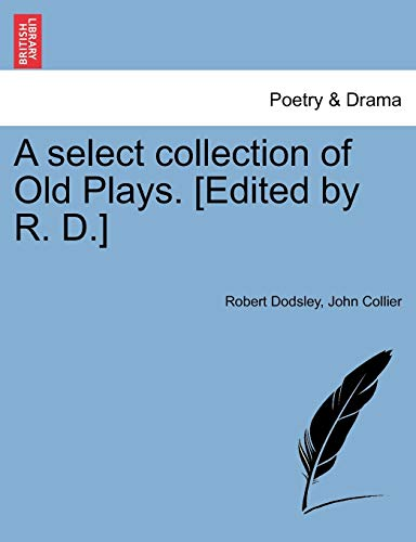 A Select Collection of Old Plays. [Edited by R. D.] By Robert Dodsley