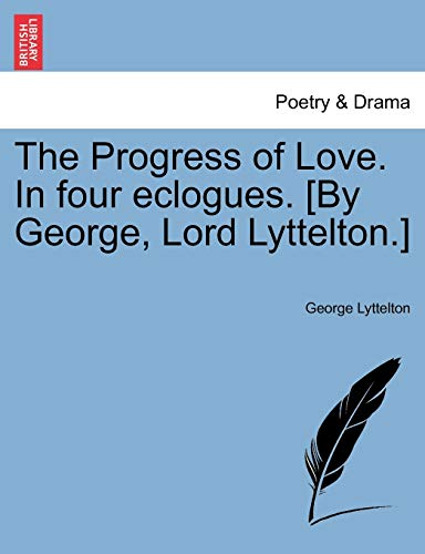 The Progress of Love. in Four Eclogues. [By George, Lord Lyttelton.] By George Lyttelton