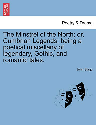 The Minstrel of the North; Or, Cumbrian Legends; Being a Poetical Miscellany of Legendary, Gothic, and Romantic Tales. Canto I. By John Stagg