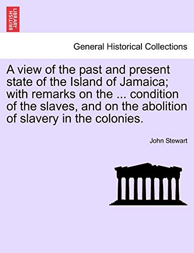 A View of the Past and Present State of the Island of Jamaica; With Remarks on the ... Condition of the Slaves, and on the Abolition of Slavery in the Colonies. By Captain John Stewart, Bsc(hons) PhD (University of Birmingham UK (Emeritus))