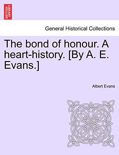 The Bond of Honour. a Heart-History. [By A. E. Evans.] Vol. III. By Albert Evans
