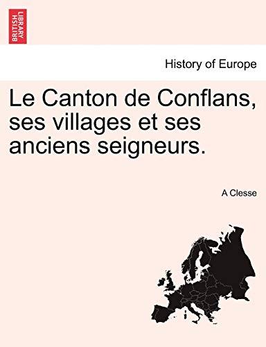 Le Canton de Conflans, Ses Villages Et Ses Anciens Seigneurs. Tome Premier By A Clesse