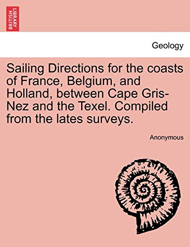 Sailing Directions for the Coasts of France, Belgium, and Holland, Between Cape Gris-Nez and the Texel. Compiled from the Lates Surveys. By Anonymous