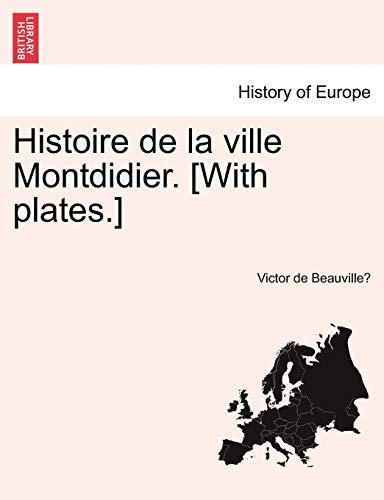 Histoire de La Ville Montdidier. [With Plates.] By Victor De Beauville