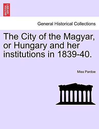 The City of the Magyar, or Hungary and Her Institutions in 1839-40. By Miss Pardoe
