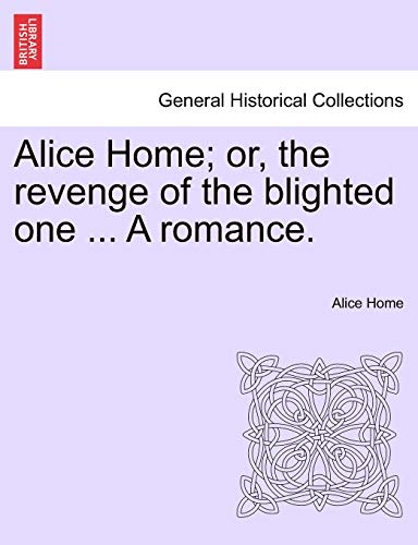 Alice Home; Or, the Revenge of the Blighted One ... a Romance. By Alice Home
