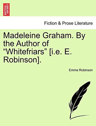"Madeleine Graham. by the Author of ""Whitefriars"" [I.E. E. Robinson]. By Emma Robinson"