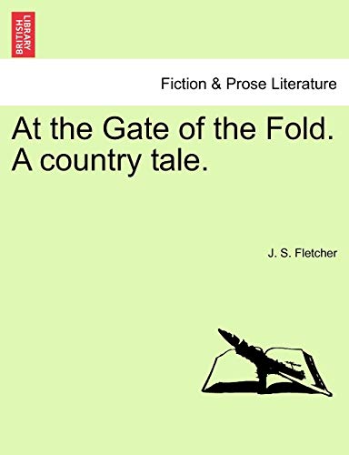 At the Gate of the Fold. a Country Tale. By J S Fletcher