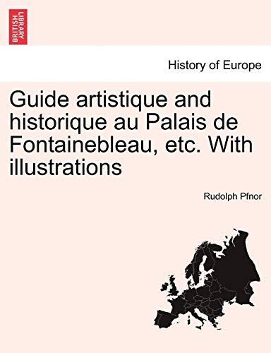 Guide Artistique and Historique Au Palais de Fontainebleau, Etc. with Illustrations By Rudolph Pfnor