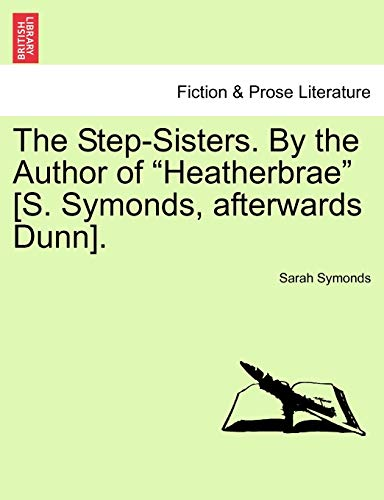 The Step-Sisters. by the Author of Heatherbrae [S. Symonds, Afterwards Dunn]. Vol. II. By Sarah Symonds
