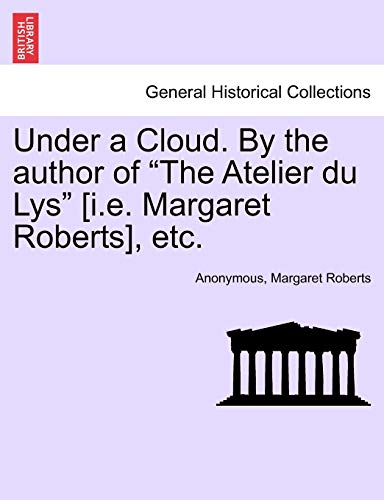 Under a Cloud. by the Author of the Atelier Du Lys [i.E. Margaret Roberts], Etc. By Anonymous