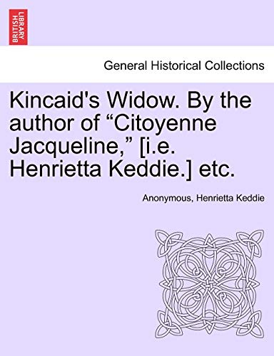 """Kincaid's Widow. by the Author of """"Citoyenne Jacqueline,"""" [I.E. Henrietta Keddie.] Etc. By Anonymous"""