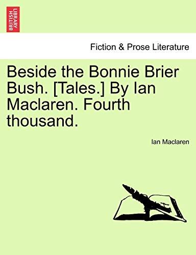 Beside the Bonnie Brier Bush. [Tales.] by Ian MacLaren. Fourth Thousand. By Ian MacLaren