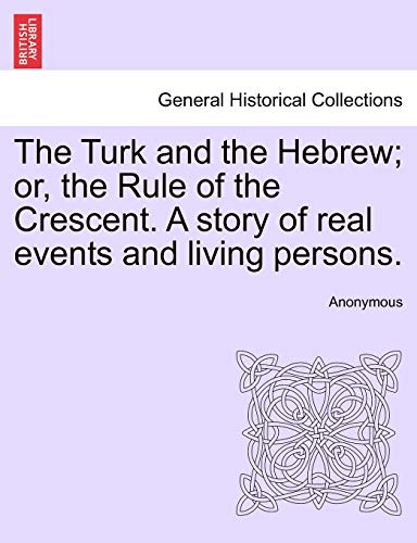 The Turk and the Hebrew; Or, the Rule of the Crescent. a Story of Real Events and Living Persons. By Anonymous