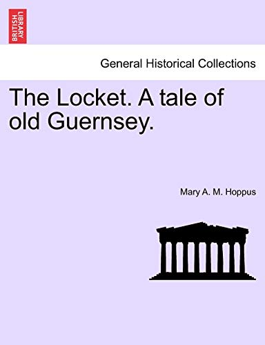 The Locket. a Tale of Old Guernsey. Vol. I. By Mary A M Hoppus