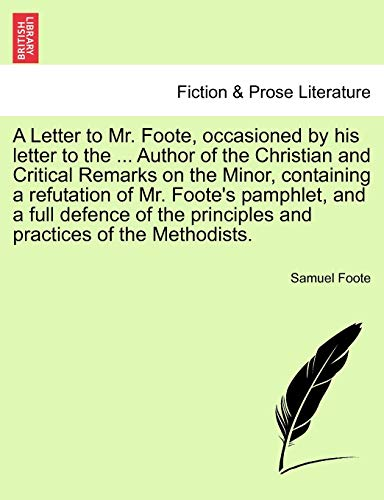 A Letter to Mr. Foote, Occasioned by His Letter to the ... Author of the Christian and Critical Remarks on the Minor, Containing a Refutation of Mr. Foote's Pamphlet, and a Full Defence of the Principles and Practices of the Methodists. By Samuel Foote