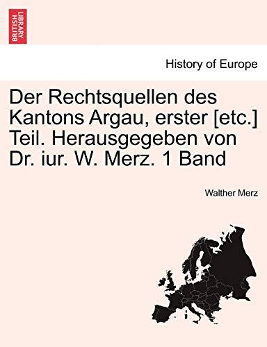 Der Rechtsquellen Des Kantons Argau, Erster [Etc.] Teil. Herausgegeben Von Dr. Iur. W. Merz. 1 Band By Walther Merz