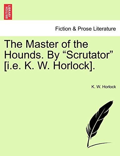"""The Master of the Hounds. by """"Scrutator"""" [I.E. K. W. Horlock]. By K W Horlock"""