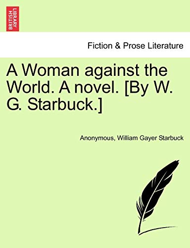 A Woman Against the World. a Novel. [By W. G. Starbuck.] By Anonymous