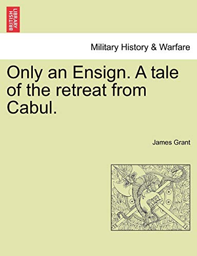 Only an Ensign. a Tale of the Retreat from Cabul. By James Grant