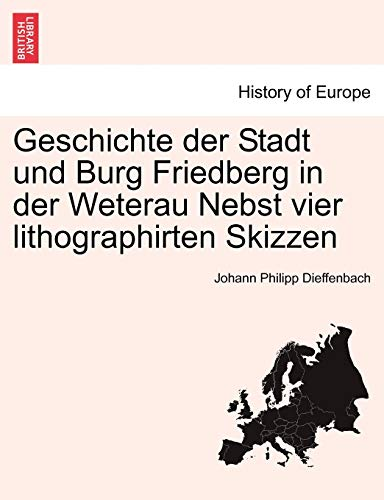 Geschichte Der Stadt Und Burg Friedberg in Der Weterau Nebst Vier Lithographirten Skizzen By Johann Philipp Dieffenbach