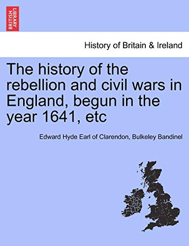 The History of the Rebellion and Civil Wars in England, Begun in the Year 1641, Etc By Edward Hyde Earl of Clarendon
