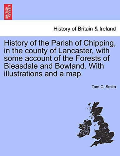 History of the Parish of Chipping, in the County of Lancaster, with Some Account of the Forests of Bleasdale and Bowland. with Illustrations and a Map By Tom C Smith
