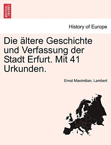 Die Altere Geschichte Und Verfassung Der Stadt Erfurt. Mit 41 Urkunden. By Ernst Maximilian Lambert