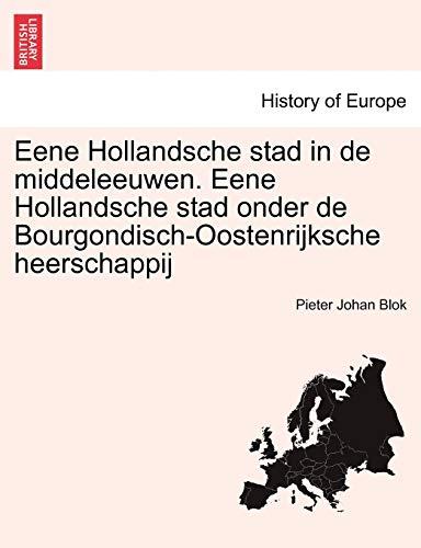 Eene Hollandsche Stad in de Middeleeuwen. Eene Hollandsche Stad Onder de Bourgondisch-Oostenrijksche Heerschappij By Pieter Johan Blok