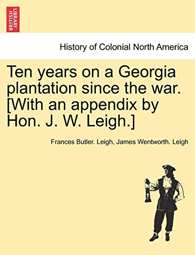 Ten Years on a Georgia Plantation Since the War. [With an Appendix by Hon. J. W. Leigh.] By Frances Butler Leigh