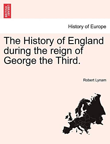The History of England During the Reign of George the Third. By Robert Lynam