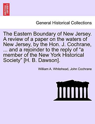 The Eastern Boundary of New Jersey. a Review of a Paper on the Waters of New Jersey, by the Hon. J. Cochrane, ... and a Rejoinder to the Reply of a Member of the New York Historical Society [H. B. Dawson]. By William A Whitehead