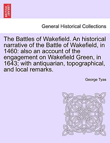 The Battles of Wakefield. An historical narrative of the Battle of Wakefield, in 1460 By George Tyas