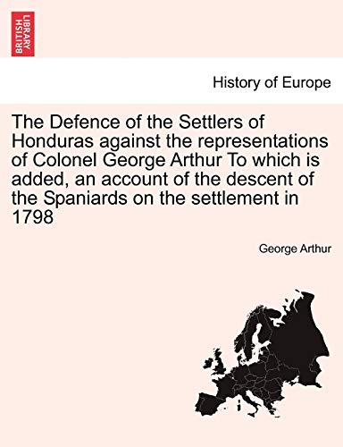 The Defence of the Settlers of Honduras Against the Representations of Colonel George Arthur to Which Is Added, an Account of the Descent of the Spaniards on the Settlement in 1798 By Sir George Arthur