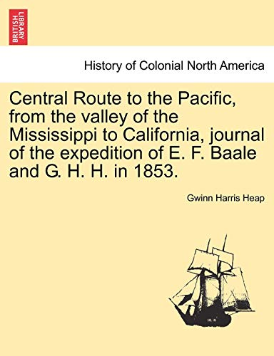 Central Route to the Pacific, from the Valley of the Mississippi to California, Journal of the Expedition of E. F. Baale and G. H. H. in 1853. By Gwinn Harris Heap