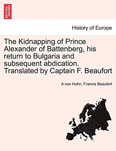 The Kidnapping of Prince Alexander of Battenberg, His Return to Bulgaria and Subsequent Abdication. Translated by Captain F. Beaufort By A Von Huhn