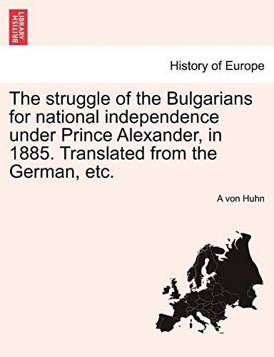 The Struggle of the Bulgarians for National Independence Under Prince Alexander, in 1885. Translated from the German, Etc. By A Von Huhn