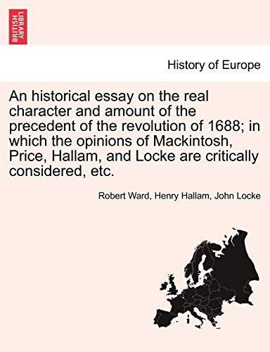 An Historical Essay on the Real Character and Amount of the Precedent of the Revolution of 1688; In Which the Opinions of Mackintosh, Price, Hallam, and Locke Are Critically Considered, Etc. Vol. I. By Robert Ward (British Geological Survey UK)