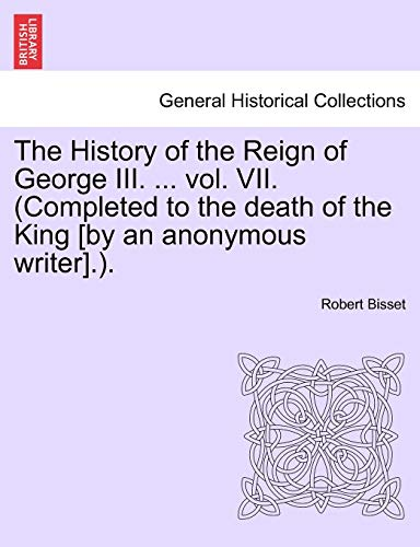 The History of the Reign of George III. ... Vol. VII. (Completed to the Death of the King [By an Anonymous Writer].). By Robert Bisset