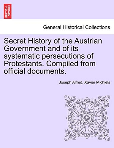 Secret History of the Austrian Government and of Its Systematic Persecutions of Protestants. Compiled from Official Documents. By Joseph Alfred Xavier Michiels