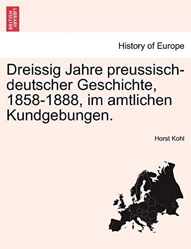 Dreissig Jahre Preussisch-Deutscher Geschichte, 1858-1888, Im Amtlichen Kundgebungen. By Horst Kohl