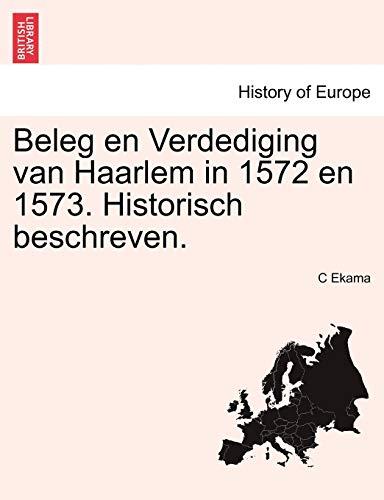 Beleg En Verdediging Van Haarlem in 1572 En 1573. Historisch Beschreven. By C Ekama