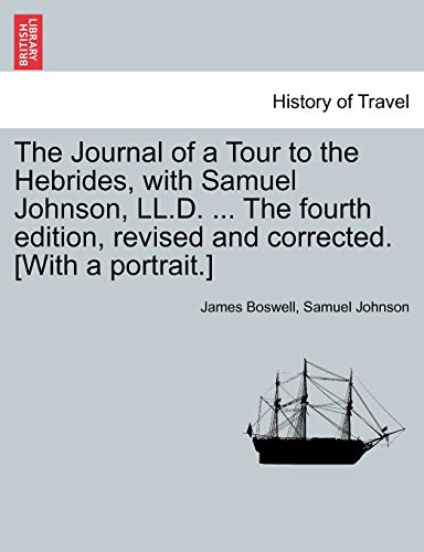 The Journal of a Tour to the Hebrides, with Samuel Johnson, LL.D. ... the Fourth Edition, Revised and Corrected. [With a Portrait.] the Fourth Edition. By James Boswell