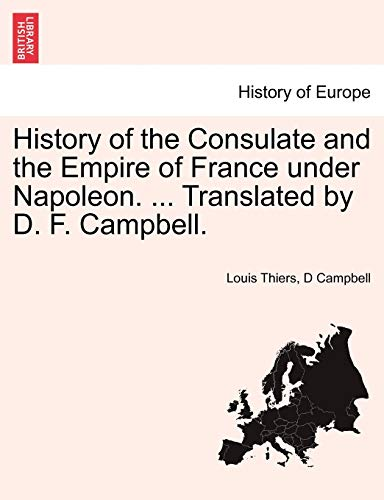 History of the Consulate and the Empire of France Under Napoleon. ... Translated by D. F. Campbell. Vol. III. By Louis Thiers