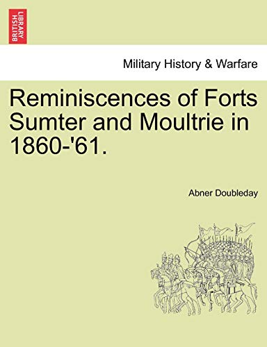 Reminiscences of Forts Sumter and Moultrie in 1860-'61. By Abner Doubleday