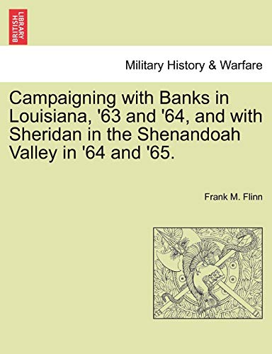 Campaigning with Banks in Louisiana, '63 and '64, and with Sheridan in the Shenandoah Valley in '64 and '65. By Frank M Flinn