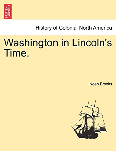 Washington in Lincoln's Time. By Professor Noah Brooks