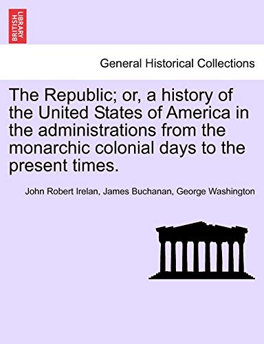The Republic; Or, a History of the United States of America in the Administrations from the Monarchic Colonial Days to the Present Times. By John Robert Irelan, MD