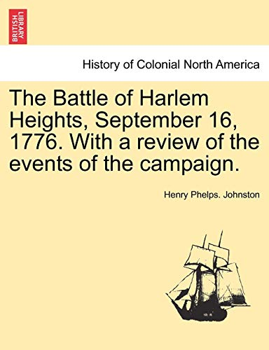 The Battle of Harlem Heights, September 16, 1776. with a Review of the Events of the Campaign. By Henry Phelps Johnston