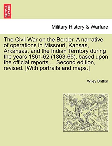 The Civil War on the Border. a Narrative of Operations in Missouri, Kansas, Arkansas, and the Indian Territory During the Years 1861-62 (1863-65), Based Upon the Official Reports ... Second Edition, Revised. [With Portraits and Maps.] By Wiley Britton